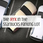 The Jerk in the Starbucks Parking Lot