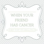 """When Your Friend Has Cancer"" ~ Check out this guest post!"