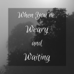 When You're Weary and Waiting