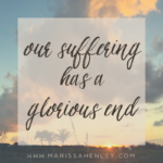 Our Suffering has a Glorious End  {No Matter What Monday}