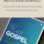 No Other Gospel: A Recap of The Gospel Coalition National Conference