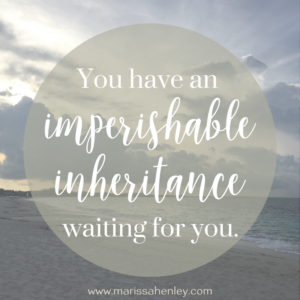 You have an imperishable inheritance waiting for you. Biblical encouragement, Scripture, and devotionals for women.