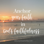 Anchor Your Faith in God's Faithfulness  {No Matter What Monday}