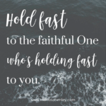 Hold Fast to the Faithful One  {No Matter What Monday}