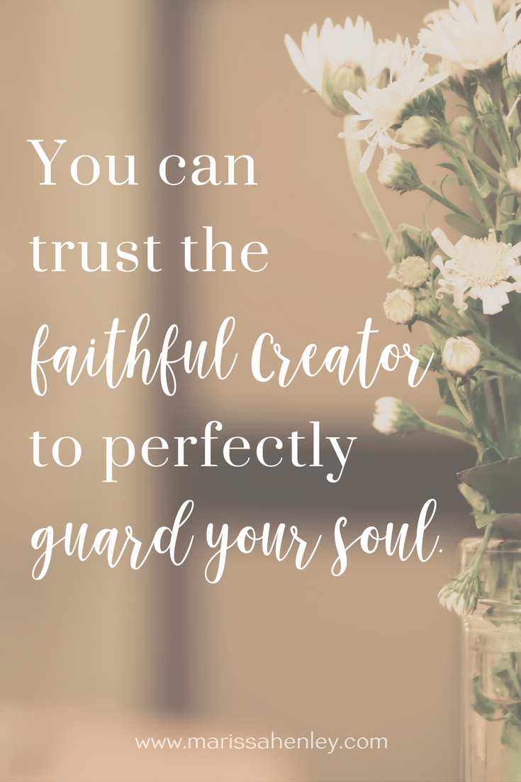 You can trust the faithful Creator to perfectly guard your soul. Biblical encouragement, Scripture, and devotionals for women.