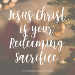Jesus Christ is Your Redeeming Sacrifice  {No Matter What Monday}