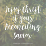 Jesus Christ is your Reconciling Savior  {No Matter What Monday}