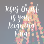 Jesus Christ is your Reigning King  {No Matter What Monday}