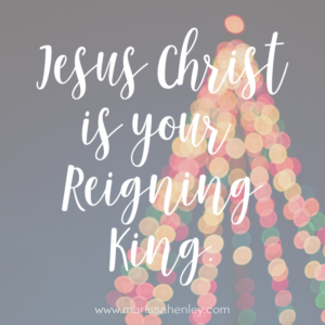Jesus Christ is your Reigning King. Biblical encouragement, Scripture, and devotionals for women.