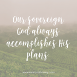 Our Sovereign God Always Accomplishes His Plans  {No Matter What Monday}